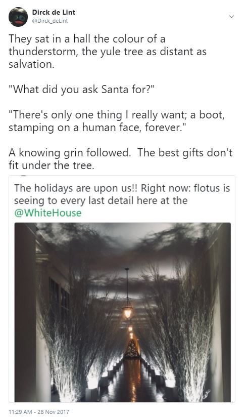 "A photo of the 2017 White House Christmas tree, under a block of Twitter text which reads: They sat in a hall the colour of a thunderstorm, the yule tree as distant as salvation. ""What did you ask Santa for?"" ""There's only one thing I really want; a boot, stamping on a human face, forever."" A knowing grin followed. The best gifts don't fit under the tree."