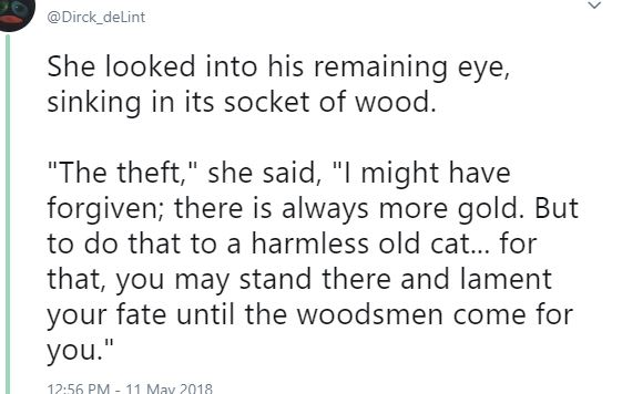 "Twitter screen capture: She looked into his remaining eye, sinking into its socket of wood. ""The theft,"" she said, ""I might have forgiven; there is always more gold. But to do that to a harmless old cat... for that, you may stand there and lament your fate until the woodsmen come for you."""