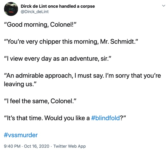 "16 October  ""Good morning, Colonel!""  ""You're very chipper this morning, Mr. Schmidt.""  ""I view every day as an adventure, sir.""  ""An admirable approach, I must say. I'm sorry that you're leaving us.""  ""I feel the same, Colonel.""  ""It's that time. Would you like a #blindfold?"""