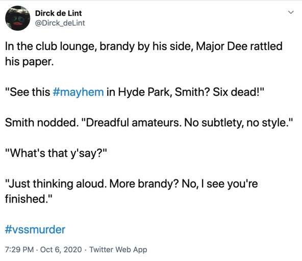 "6 October  In the club lounge, brandy by his side, Major Dee rattled his paper.  ""See this #mayhem in Hyde Park, Smith? Six dead!""  Smith nodded. ""Dreadful amateurs. No subtlety, no style.""  ""What's that y'say?""  ""Just thinking aloud. More brandy? No, I see you're finished."""