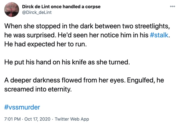 17 October  When she stopped in the dark between two streetlights, he was surprised. He'd seen her notice him in his #stalk. He had expected her to run.  He put his hand on his knife as she turned.  A deeper darkness flowed from her eyes. Engulfed, he screamed into eternity.