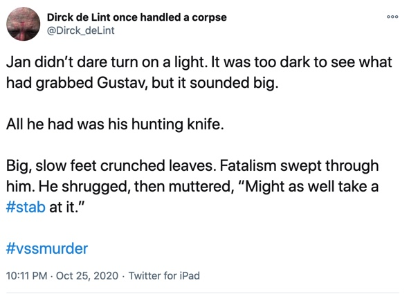 """Jan didn't dare turn on a light. It was too dark to see what had grabbed Gustav, but it sounded big.   All he had was his hunting knife.  Big, slow feet crunched leaves. Fatalism swept through him. He shrugged, then muttered, """"Might as well take a #stab at it."""""""