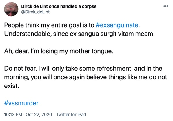 22 October  People think my entire goal is to #exsanguinate. Understandable, since ex sangua surgit vitam meam.  Ah, dear. I'm losing my mother tongue.  Do not fear. I will only take some refreshment, and in the morning, you will once again believe things like me do not exist.