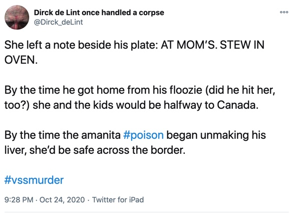 24 October  She left a note beside his plate: AT MOM'S. STEW IN OVEN.  By the time he got home from his floozie (did he hit her, too?) she and the kids would be halfway to Canada.  By the time the amanita #poison began unmaking his liver, she'd be safe across the border.