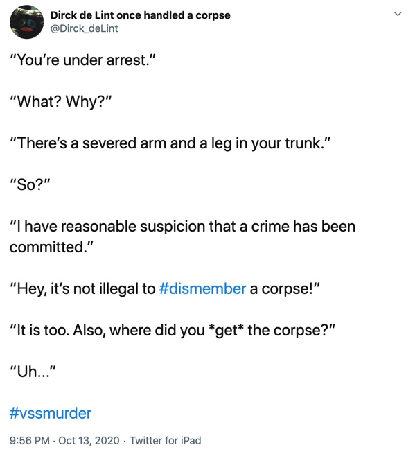 "13 October  ""You're under arrest.""  ""What? Why?""  ""There's a severed arm and a leg in your trunk.""  ""So?""  ""I have reasonable suspicion that a crime has been committed.""  ""Hey, it's not illegal to #dismember a corpse!""  ""It is too. Also, where did you *get* the corpse?""  ""Uh..."""
