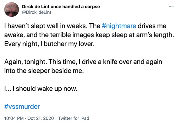 21 October  I haven't slept well in weeks. The #nightmare drives me awake, and the terrible images keep sleep at arm's length. Every night, I butcher my lover.  Again, tonight. This time, I drive a knife over and again into the sleeper beside me.  I... I should wake up now.