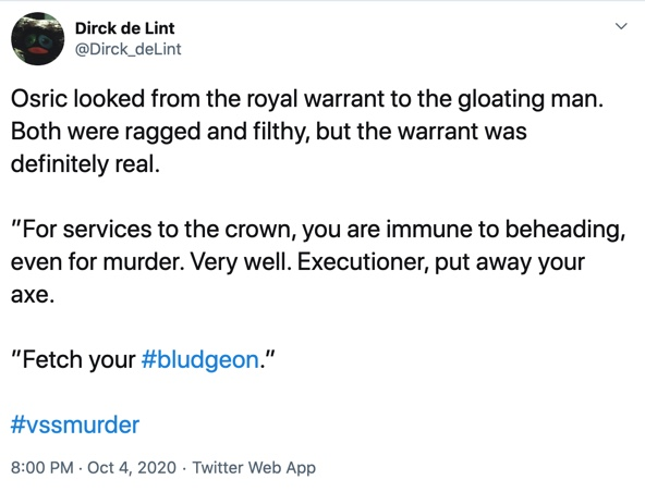 "October 4  Osric looked from the royal warrant to the gloating man. Both were ragged and filthy, but the warrant was definitely real.  ""For services to the crown, you are immune to beheading, even for murder. Very well. Executioner, put away your axe.  ""Fetch your #bludgeon."""