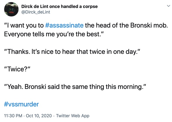 "10 October  ""I want you to #assassinate the head of the Bronski mob. Everyone tells me you're the best.""  ""Thanks. It's nice to hear that twice in one day.""  ""Twice?""  ""Yeah. Bronski said the same thing this morning."""