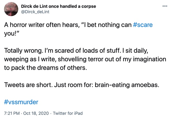 "18 October  A horror writer often hears, ""I bet nothing can #scare you!""  Totally wrong. I'm scared of loads of stuff. I sit daily, weeping as I write, shovelling terror out of my imagination to pack the dreams of others.  Tweets are short. Just room for: brain-eating amoebas."