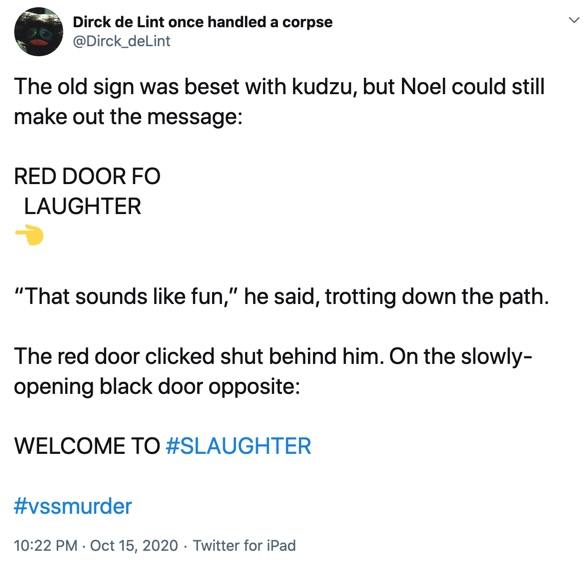 "15 October  The old sign was beset with kudzu, but Noel could still make out the message:  RED DOOR FO   LAUGHTER Left pointing hand   ""That sounds like fun,"" he said, trotting down the path.  The red door clicked shut behind him. On the slowly-opening black door opposite:  WELCOME TO #SLAUGHTER"