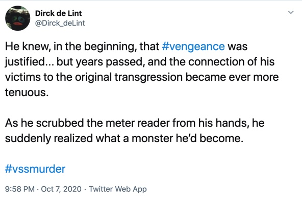 7 October  He knew, in the beginning, that #vengeance was justified... but years passed, and the connection of his victims to the original transgression became ever more tenuous.  As he scrubbed the meter reader from his hands, he suddenly realized what a monster he'd become.